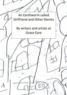 'An Earthworm called Girlfriend and Other Stories' by the Grace Eyre creative writing group